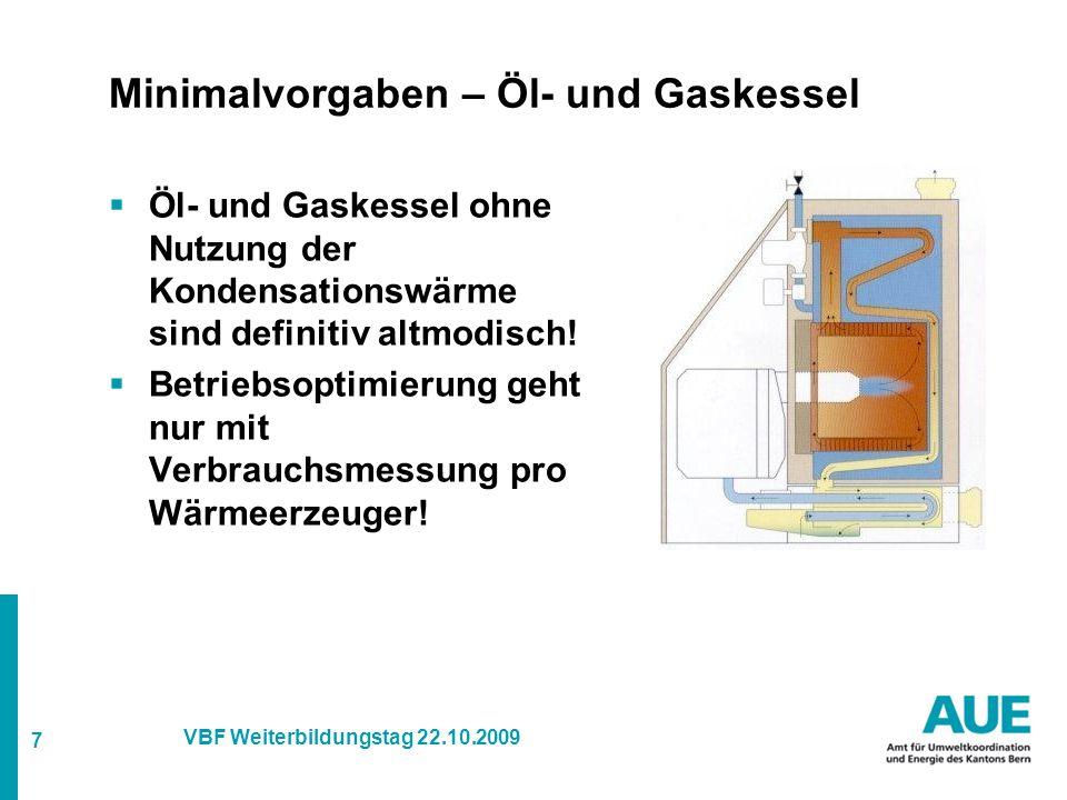 7 VBF Weiterbildungstag 22.10.2009 Minimalvorgaben – Öl- und Gaskessel  Öl- und Gaskessel ohne Nutzung der Kondensationswärme sind definitiv altmodisch.