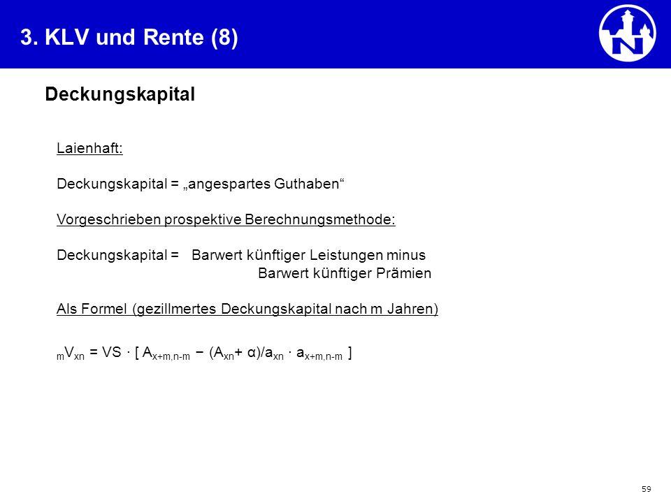 """59 3. KLV und Rente (8) Deckungskapital Laienhaft: Deckungskapital = """"angespartes Guthaben"""" Vorgeschrieben prospektive Berechnungsmethode: Deckungskap"""