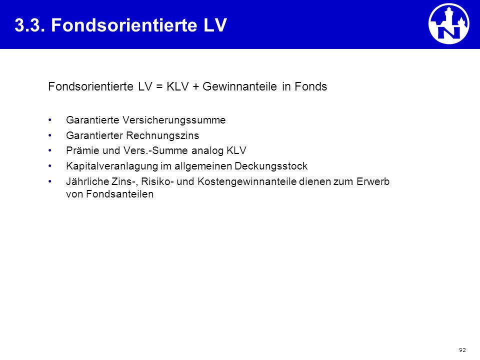 92 3.3. Fondsorientierte LV Fondsorientierte LV = KLV + Gewinnanteile in Fonds Garantierte Versicherungssumme Garantierter Rechnungszins Prämie und Ve