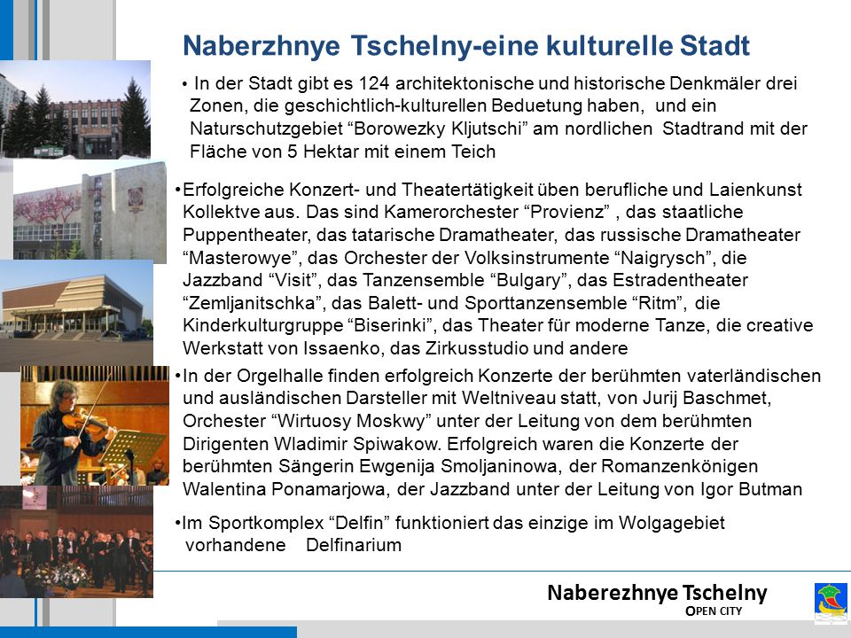 Naberzhnye Tschelny-eine kulturelle Stadt Naberezhnye Tschelny O PEN CITY In der Stadt gibt es 124 architektonische und historische Denkmäler drei Zonen, die geschichtlich-kulturellen Beduetung haben, und ein Naturschutzgebiet Borowezky Kljutschi am nordlichen Stadtrand mit der Fläche von 5 Hektar mit einem Teich Erfolgreiche Konzert- und Theatertätigkeit üben berufliche und Laienkunst Kollektve aus.