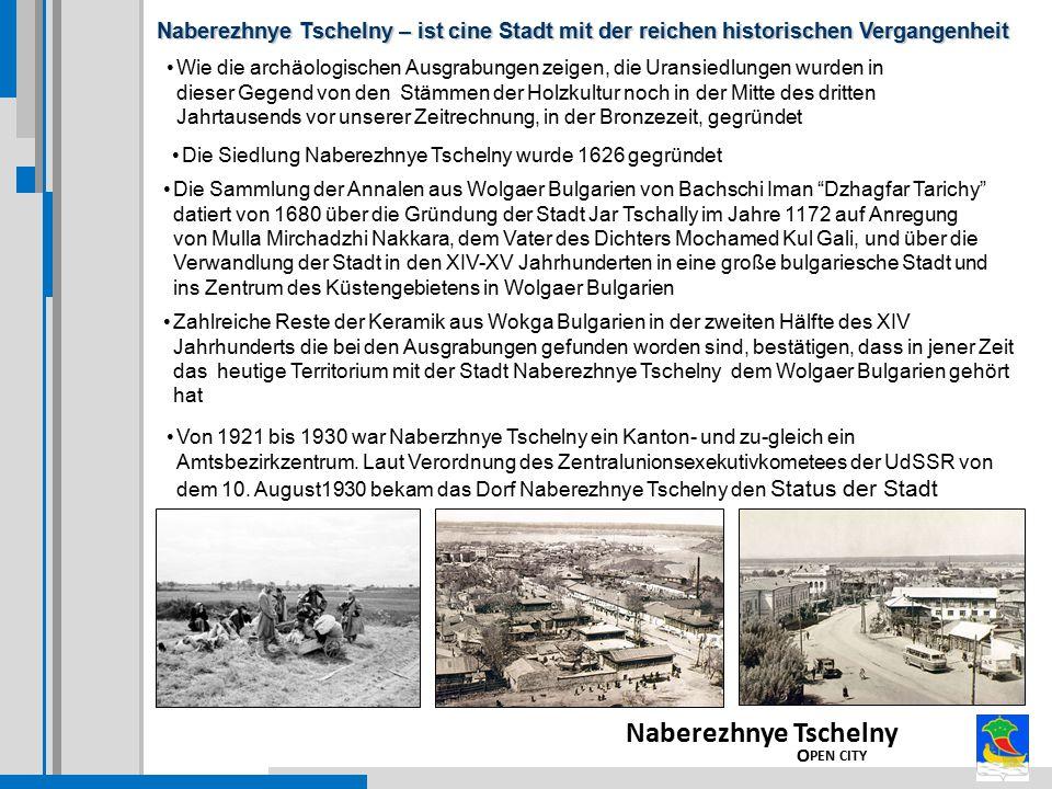 Naberezhnye Tschelny – ist cine Stadt mit der reichen historischen Vergangenheit Naberezhnye Tschelny O PEN CITY Wie die archäologischen Ausgrabungen zeigen, die Uransiedlungen wurden in dieser Gegend von den Stämmen der Holzkultur noch in der Mitte des dritten Jahrtausends vor unserer Zeitrechnung, in der Bronzezeit, gegründet Die Sammlung der Annalen aus Wolgaer Bulgarien von Bachschi Iman Dzhagfar Tarichy datiert von 1680 über die Gründung der Stadt Jar Tschally im Jahre 1172 auf Anregung von Mulla Mirchadzhi Nakkara, dem Vater des Dichters Mochamed Kul Gali, und über die Verwandlung der Stadt in den XIV-XV Jahrhunderten in eine große bulgariesche Stadt und ins Zentrum des Küstengebietens in Wolgaer Bulgarien Zahlreiche Reste der Keramik aus Wokga Bulgarien in der zweiten Hälfte des XIV Jahrhunderts die bei den Ausgrabungen gefunden worden sind, bestätigen, dass in jener Zeit das heutige Territorium mit der Stadt Naberezhnye Tschelny dem Wolgaer Bulgarien gehört hat Von 1921 bis 1930 war Naberzhnye Tschelny ein Kanton- und zu-gleich ein Amtsbezirkzentrum.