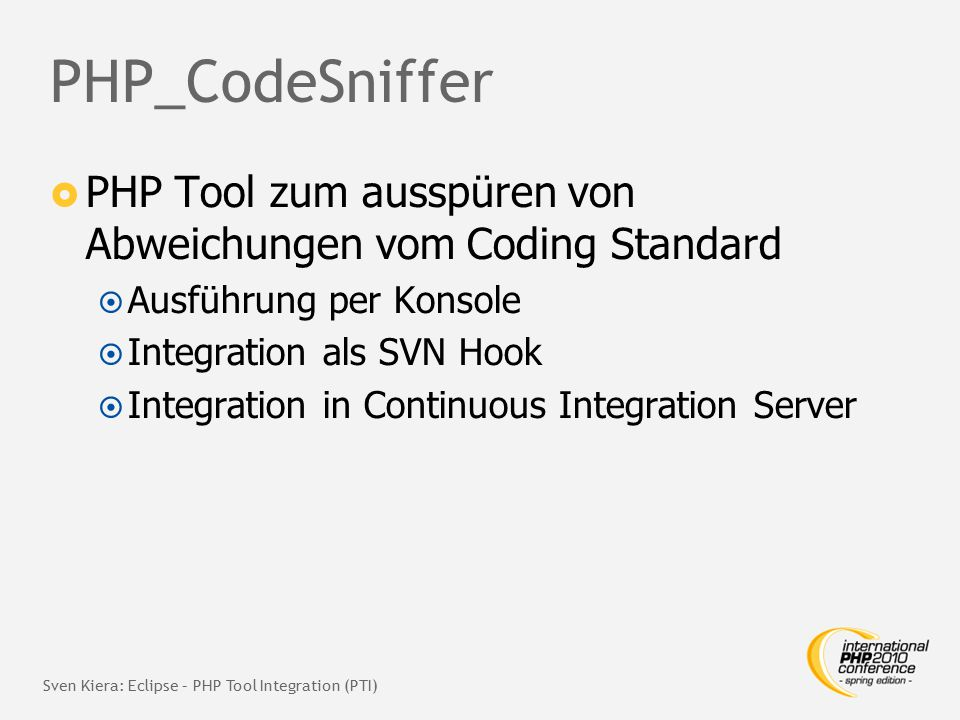 PHP_CodeSniffer  PHP Tool zum ausspüren von Abweichungen vom Coding Standard  Ausführung per Konsole  Integration als SVN Hook  Integration in Continuous Integration Server Sven Kiera: Eclipse – PHP Tool Integration (PTI)