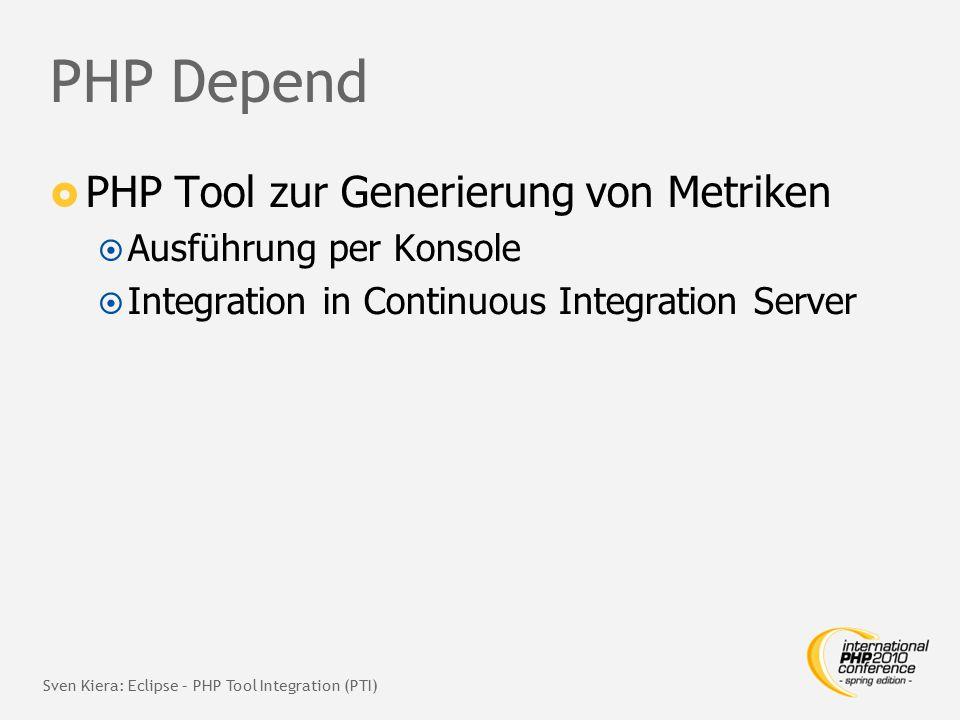 PHP Depend  PHP Tool zur Generierung von Metriken  Ausführung per Konsole  Integration in Continuous Integration Server Sven Kiera: Eclipse – PHP Tool Integration (PTI)