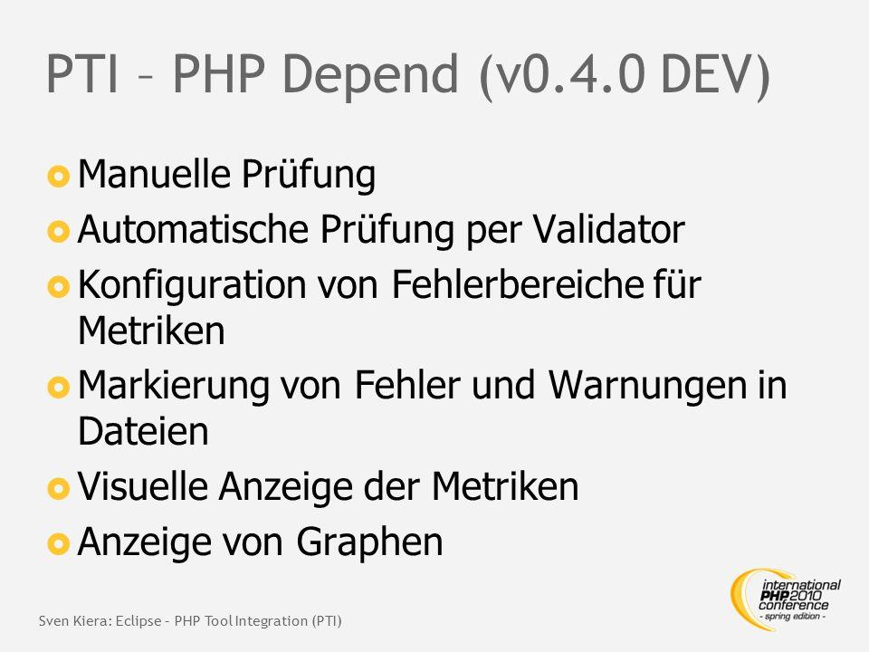PTI – PHP Depend (v0.4.0 DEV)  Manuelle Prüfung  Automatische Prüfung per Validator  Konfiguration von Fehlerbereiche für Metriken  Markierung von Fehler und Warnungen in Dateien  Visuelle Anzeige der Metriken  Anzeige von Graphen Sven Kiera: Eclipse – PHP Tool Integration (PTI)