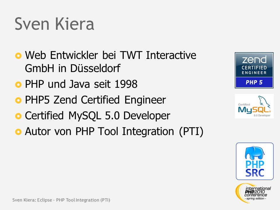 Sven Kiera  Web Entwickler bei TWT Interactive GmbH in Düsseldorf  PHP und Java seit 1998  PHP5 Zend Certified Engineer  Certified MySQL 5.0 Developer  Autor von PHP Tool Integration (PTI) Sven Kiera: Eclipse – PHP Tool Integration (PTI)