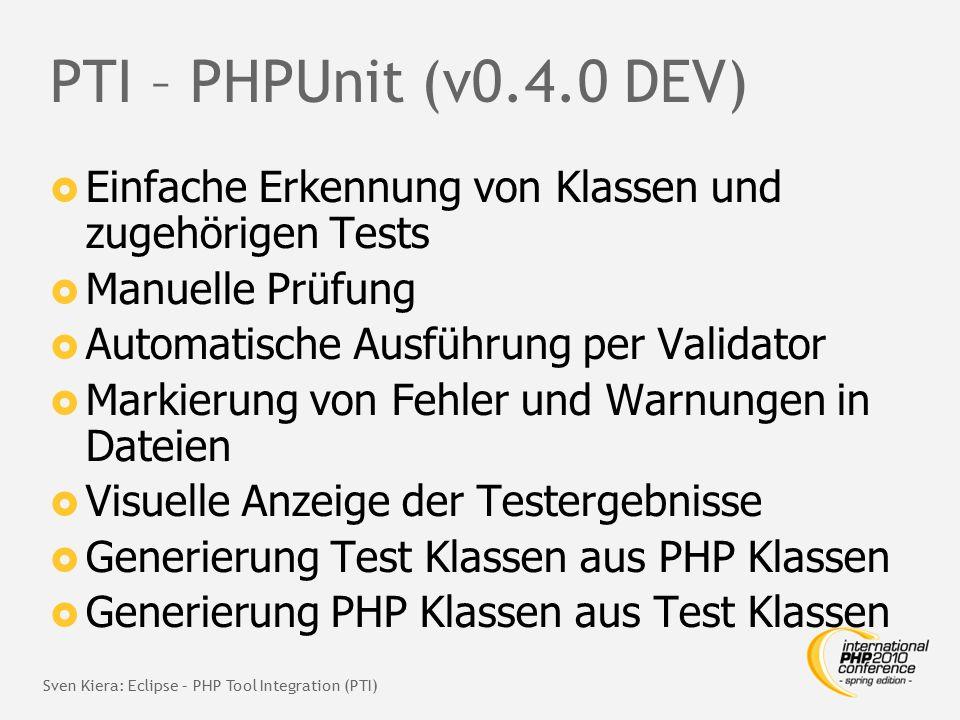 PTI – PHPUnit (v0.4.0 DEV)  Einfache Erkennung von Klassen und zugehörigen Tests  Manuelle Prüfung  Automatische Ausführung per Validator  Markierung von Fehler und Warnungen in Dateien  Visuelle Anzeige der Testergebnisse  Generierung Test Klassen aus PHP Klassen  Generierung PHP Klassen aus Test Klassen Sven Kiera: Eclipse – PHP Tool Integration (PTI)