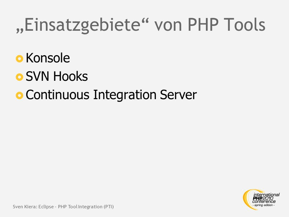 """Einsatzgebiete von PHP Tools  Konsole  SVN Hooks  Continuous Integration Server Sven Kiera: Eclipse – PHP Tool Integration (PTI)"