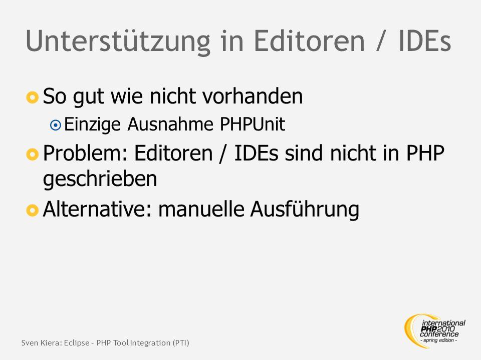Unterstützung in Editoren / IDEs  So gut wie nicht vorhanden  Einzige Ausnahme PHPUnit  Problem: Editoren / IDEs sind nicht in PHP geschrieben  Alternative: manuelle Ausführung Sven Kiera: Eclipse – PHP Tool Integration (PTI)