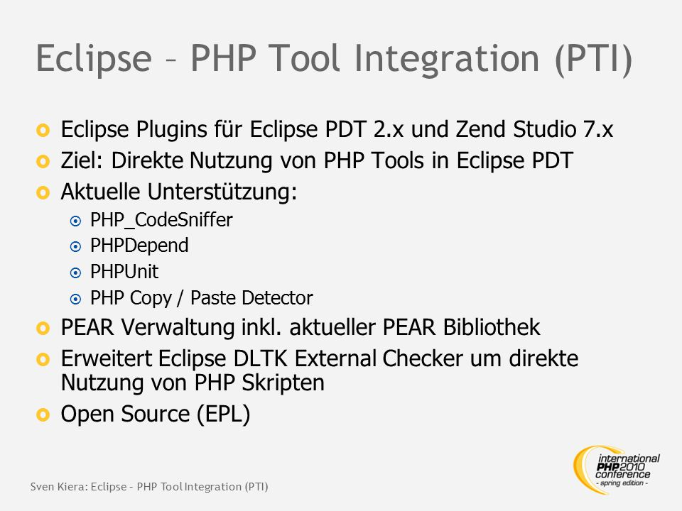 Eclipse – PHP Tool Integration (PTI)  Eclipse Plugins für Eclipse PDT 2.x und Zend Studio 7.x  Ziel: Direkte Nutzung von PHP Tools in Eclipse PDT 