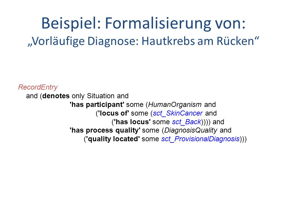 "Beispiel: Formalisierung von: ""Vorläufige Diagnose: Hautkrebs am Rücken RecordEntry and (denotes only Situation and has participant some (HumanOrganism and ( locus of some (sct_SkinCancer and ( has locus some sct_Back)))) and has process quality some (DiagnosisQuality and ( quality located some sct_ProvisionalDiagnosis)))"