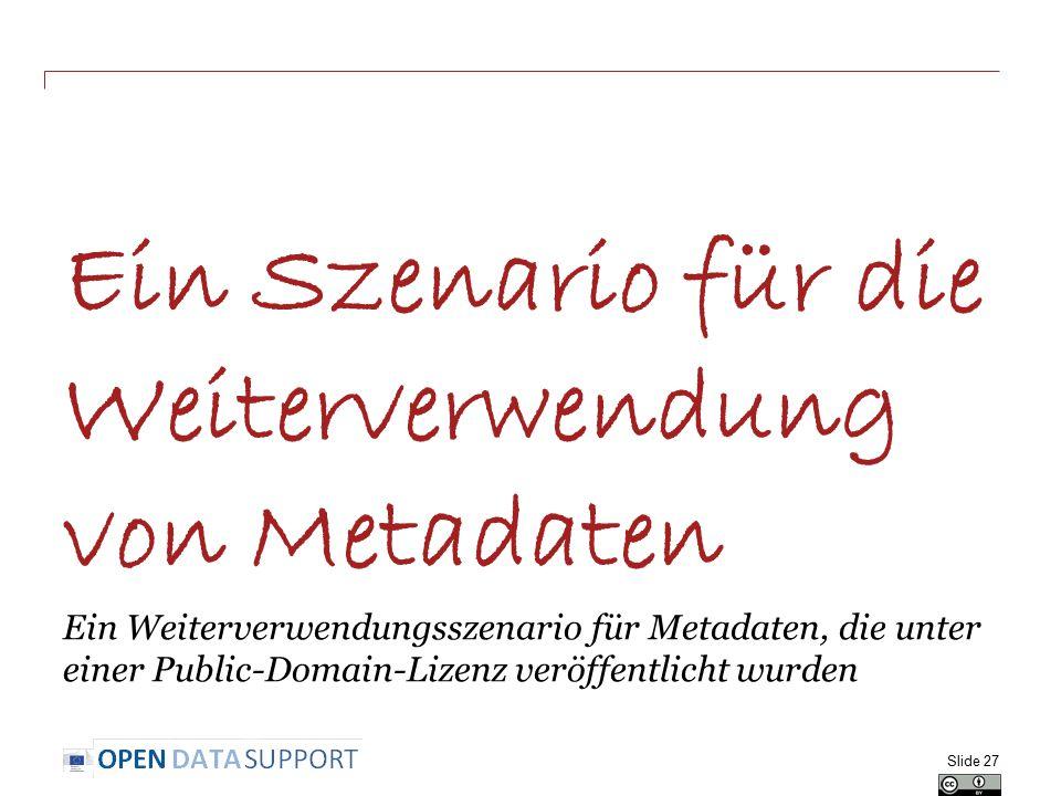 Ein Szenario für die Weiterverwendung von Metadaten Ein Weiterverwendungsszenario für Metadaten, die unter einer Public-Domain-Lizenz veröffentlicht wurden Slide 27