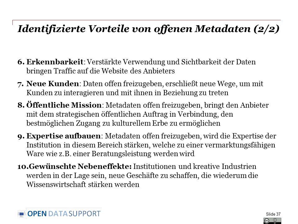 Identifizierte Vorteile von offenen Metadaten (2/2) 6.Erkennbarkeit: Verstärkte Verwendung und Sichtbarkeit der Daten bringen Traffic auf die Website des Anbieters 7.Neue Kunden: Daten offen freizugeben, erschließt neue Wege, um mit Kunden zu interagieren und mit ihnen in Beziehung zu treten 8.Öffentliche Mission: Metadaten offen freizugeben, bringt den Anbieter mit dem strategischen öffentlichen Auftrag in Verbindung, den bestmöglichen Zugang zu kulturellem Erbe zu ermöglichen 9.Expertise aufbauen: Metadaten offen freizugeben, wird die Expertise der Institution in diesem Bereich stärken, welche zu einer vermarktungsfähigen Ware wie z.B.