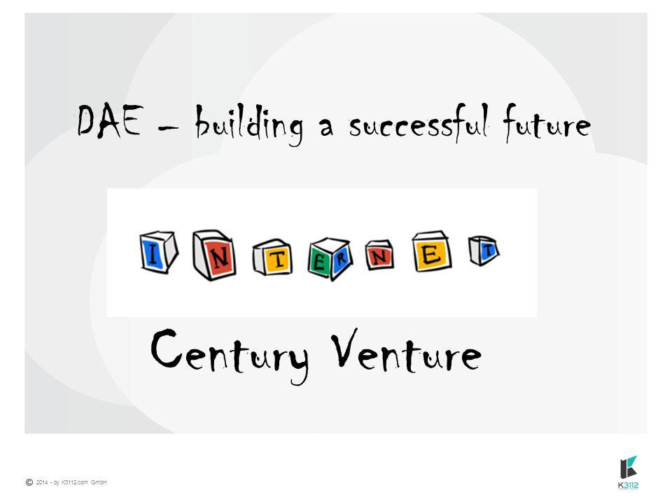 2014 - by K3112.com GmbH DAE – building a successful future Century Venture