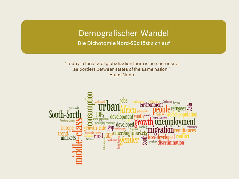 Demografischer Wandel Die Dichotomie Nord-Süd löst sich auf Today in the era of globalization there is no such issue as borders between states of the same nation. Fatos Nano