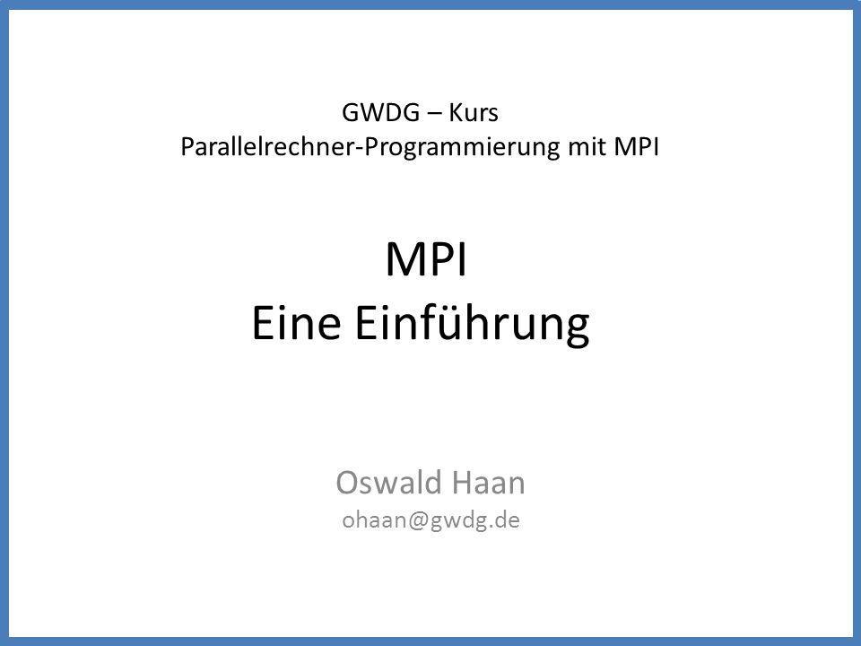 GWDG – Kurs Parallelrechner-Programmierung mit MPI MPI Eine Einführung Oswald Haan ohaan@gwdg.de
