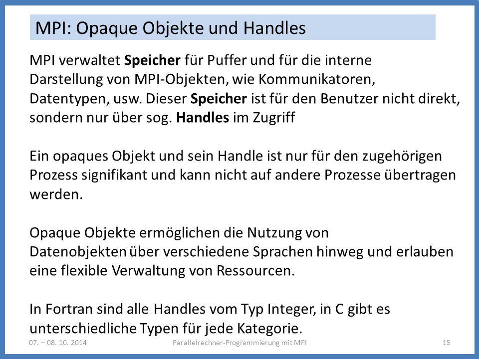 07. – 08. 10. 2014Parallelrechner-Programmierung mit MPI15 MPI: Opaque Objekte und Handles MPI verwaltet Speicher für Puffer und für die interne Darst