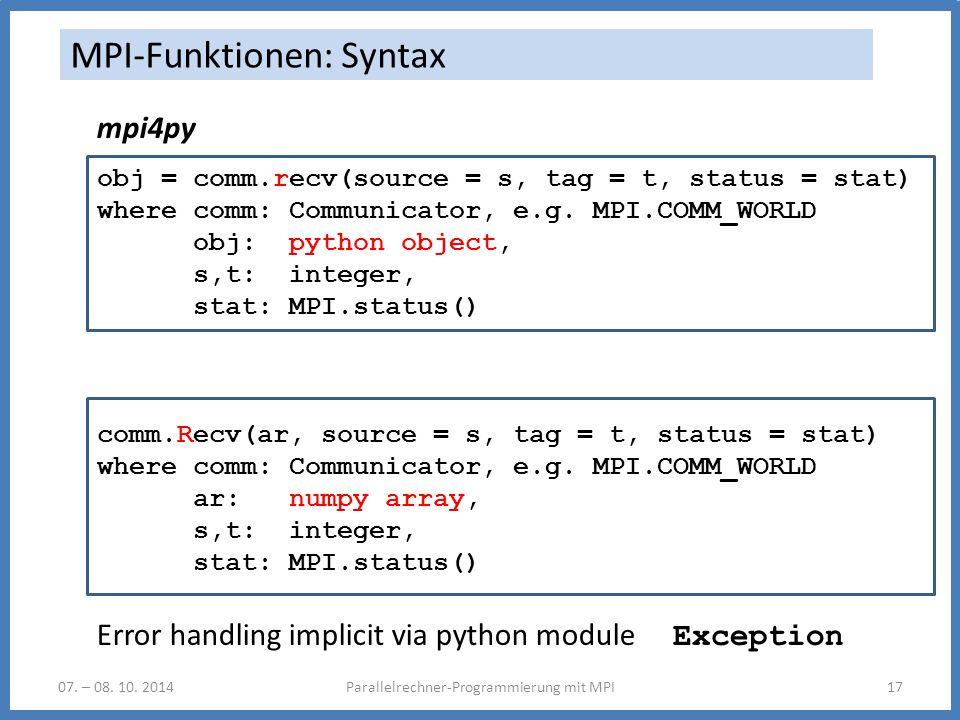 07. – 08. 10. 2014Parallelrechner-Programmierung mit MPI17 MPI-Funktionen: Syntax mpi4py obj = comm.recv(source = s, tag = t, status = stat) where com