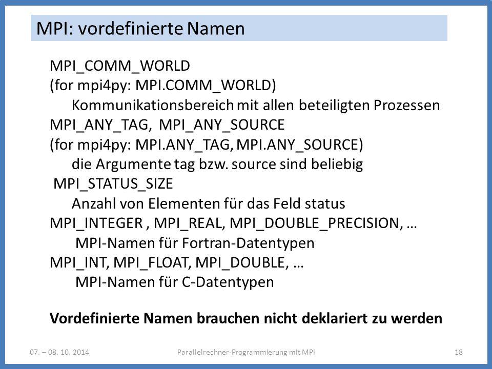 07. – 08. 10. 2014Parallelrechner-Programmierung mit MPI18 MPI: vordefinierte Namen MPI_COMM_WORLD (for mpi4py: MPI.COMM_WORLD) Kommunikationsbereich