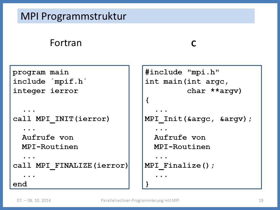 07. – 08. 10. 2014Parallelrechner-Programmierung mit MPI19 MPI Programmstruktur Fortran program main include ´mpif.h´ integer ierror... call MPI_INIT(