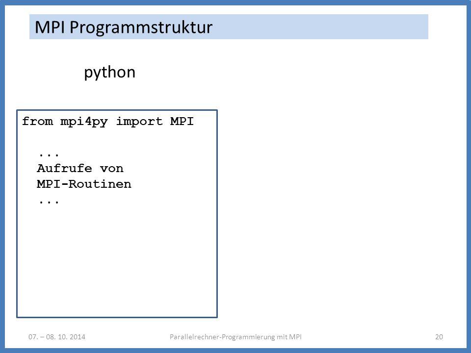 07. – 08. 10. 2014Parallelrechner-Programmierung mit MPI20 MPI Programmstruktur python from mpi4py import MPI... Aufrufe von MPI-Routinen...