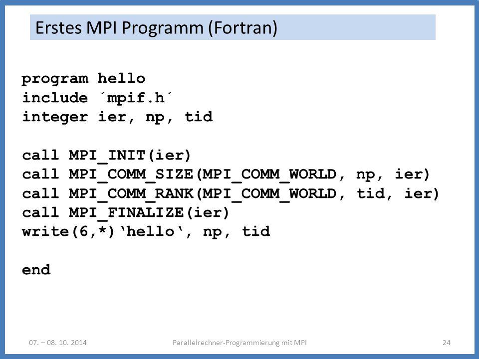 07. – 08. 10. 2014Parallelrechner-Programmierung mit MPI24 Erstes MPI Programm (Fortran) program hello include ´mpif.h´ integer ier, np, tid call MPI_