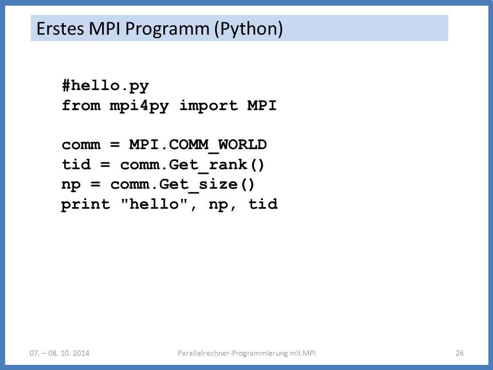 07. – 08. 10. 2014Parallelrechner-Programmierung mit MPI26 Erstes MPI Programm (Python) #hello.py from mpi4py import MPI comm = MPI.COMM_WORLD tid = c