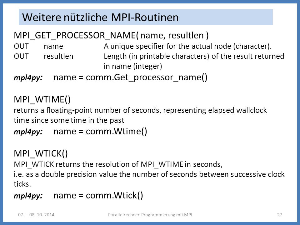 07. – 08. 10. 2014Parallelrechner-Programmierung mit MPI27 Weitere nützliche MPI-Routinen MPI_GET_PROCESSOR_NAME( name, resultlen ) OUT name A unique
