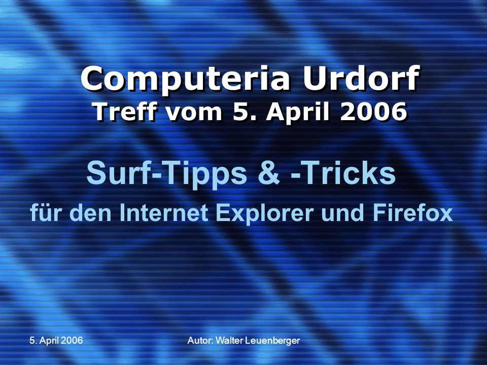 5. April 2006Autor: Walter Leuenberger Computeria Urdorf Treff vom 5. April 2006 Surf-Tipps & -Tricks für den Internet Explorer und Firefox