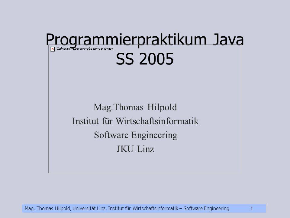 Mag. Thomas Hilpold, Universität Linz, Institut für Wirtschaftsinformatik – Software Engineering 1 Programmierpraktikum Java SS 2005 Mag.Thomas Hilpol
