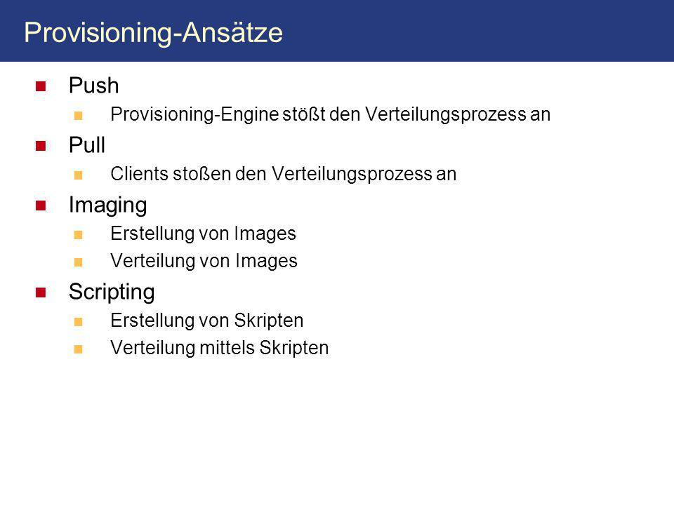 Provisioning-Ansätze Push Provisioning-Engine stößt den Verteilungsprozess an Pull Clients stoßen den Verteilungsprozess an Imaging Erstellung von Images Verteilung von Images Scripting Erstellung von Skripten Verteilung mittels Skripten