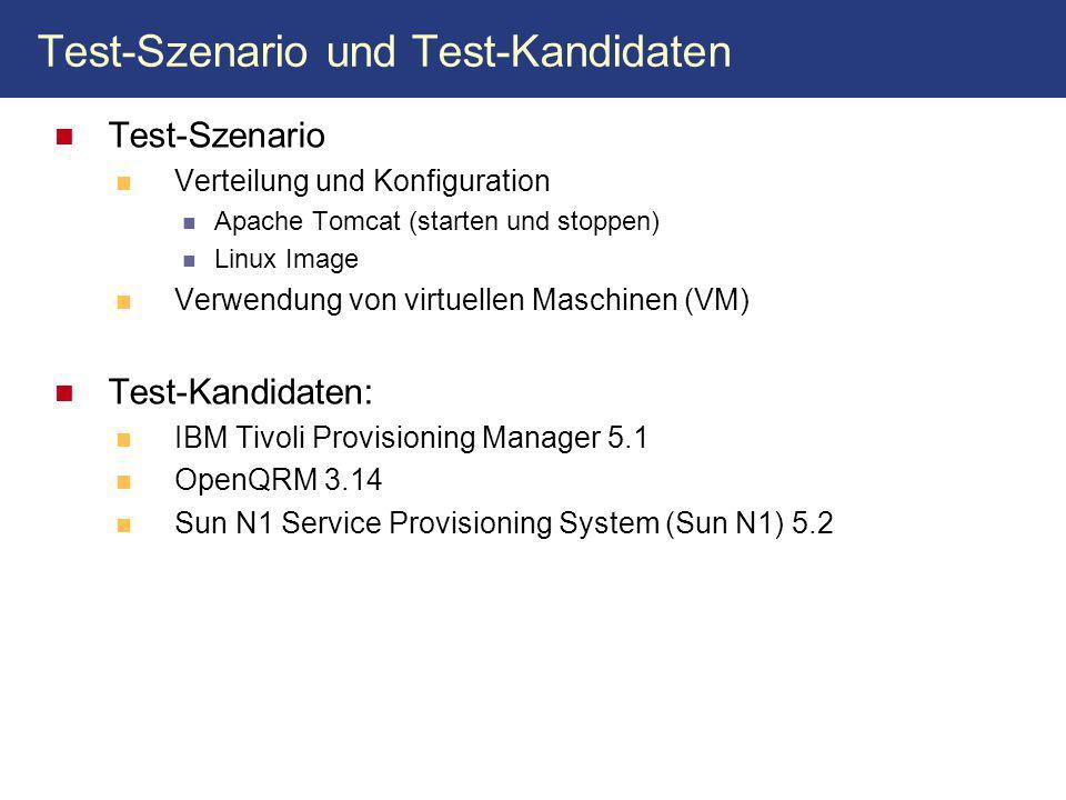 Test-Szenario und Test-Kandidaten Test-Szenario Verteilung und Konfiguration Apache Tomcat (starten und stoppen) Linux Image Verwendung von virtuellen Maschinen (VM) Test-Kandidaten: IBM Tivoli Provisioning Manager 5.1 OpenQRM 3.14 Sun N1 Service Provisioning System (Sun N1) 5.2