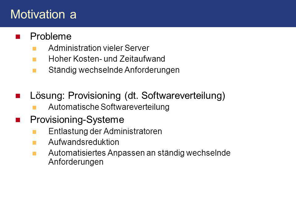 Motivation a Probleme Administration vieler Server Hoher Kosten- und Zeitaufwand Ständig wechselnde Anforderungen Lösung: Provisioning (dt. Softwareve