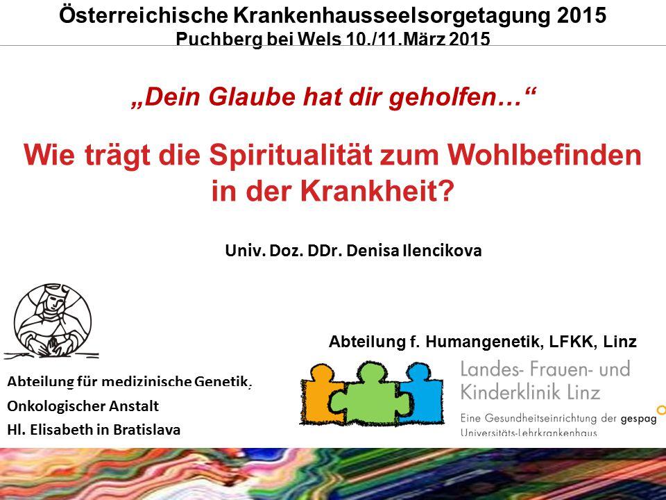 Wie trägt die Spiritualität zum Wohlbefinden in der Krankheit? Univ. Doz. DDr. Denisa Ilencikova Abteilung für medizinische Genetik, Onkologischer Ans