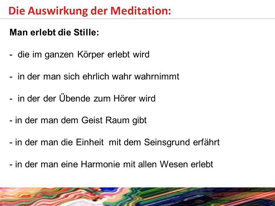 Die Auswirkung der Meditation: Man erlebt die Stille: - die im ganzen Körper erlebt wird - in der man sich ehrlich wahr wahrnimmt - in der der Űbende zum Hörer wird - in der man dem Geist Raum gibt - in der man die Einheit mit dem Seinsgrund erfährt - in der man eine Harmonie mit allen Wesen erlebt