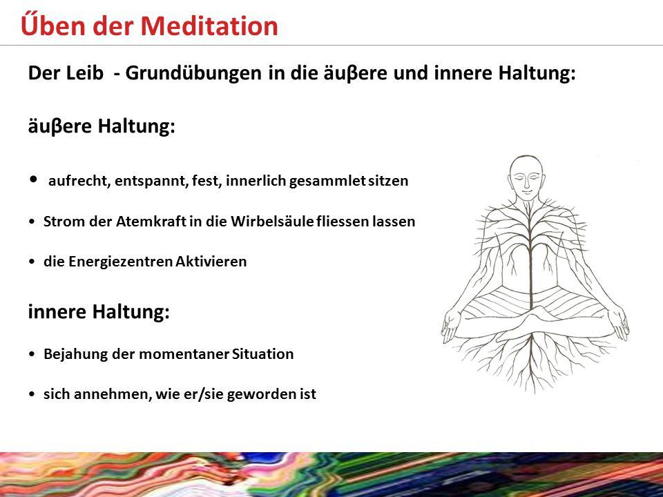 Űben der Meditation Der Leib - Grundübungen in die äuβere und innere Haltung: äuβere Haltung: aufrecht, entspannt, fest, innerlich gesammlet sitzen St
