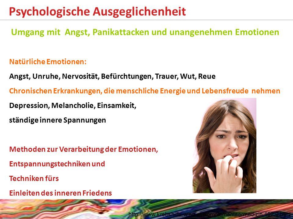 Psychologische Ausgeglichenheit http://www.krebshilfe-wien.at/Komplementaermedizin.102.0.html Umgang mit Angst, Panikattacken und unangenehmen Emotionen Natürliche Emotionen: Angst, Unruhe, Nervosität, Befürchtungen, Trauer, Wut, Reue Chronischen Erkrankungen, die menschliche Energie und Lebensfreude nehmen Depression, Melancholie, Einsamkeit, ständige innere Spannungen Methoden zur Verarbeitung der Emotionen, Entspannungstechniken und Techniken fürs Einleiten des inneren Friedens