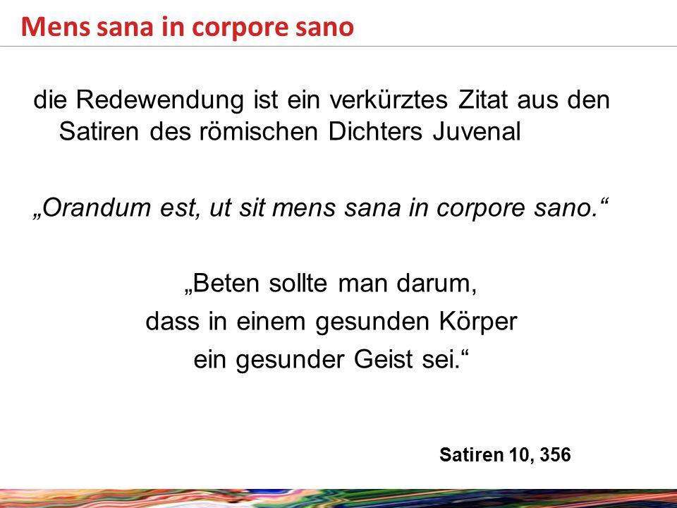 """die Redewendung ist ein verkürztes Zitat aus den Satiren des römischen Dichters Juvenal """"Orandum est, ut sit mens sana in corpore sano. """"Beten sollte man darum, dass in einem gesunden Körper ein gesunder Geist sei. Satiren 10, 356 Mens sana in corpore sano"""