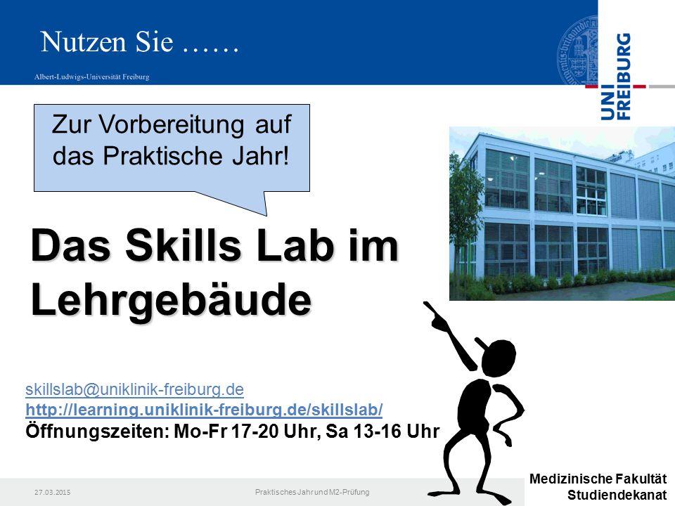 27.03.2015 Praktisches Jahr und M2-Prüfung Das Skills Lab im Lehrgebäude Zur Vorbereitung auf das Praktische Jahr! skillslab@uniklinik-freiburg.de htt