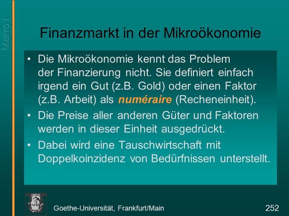 Goethe-Universität, Frankfurt/Main 252 Finanzmarkt in der Mikroökonomie Die Mikroökonomie kennt das Problem der Finanzierung nicht. Sie definiert einf