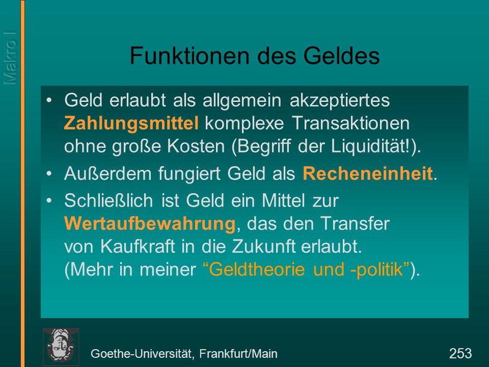 Goethe-Universität, Frankfurt/Main 253 Funktionen des Geldes Geld erlaubt als allgemein akzeptiertes Zahlungsmittel komplexe Transaktionen ohne große