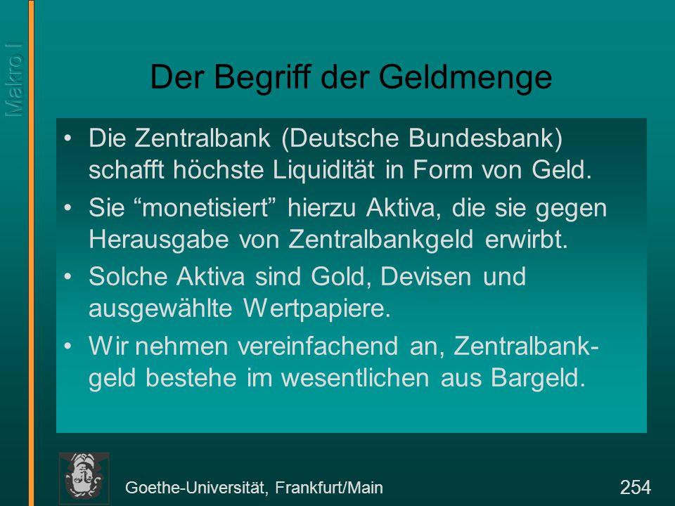 Goethe-Universität, Frankfurt/Main 254 Der Begriff der Geldmenge Die Zentralbank (Deutsche Bundesbank) schafft höchste Liquidität in Form von Geld. Si