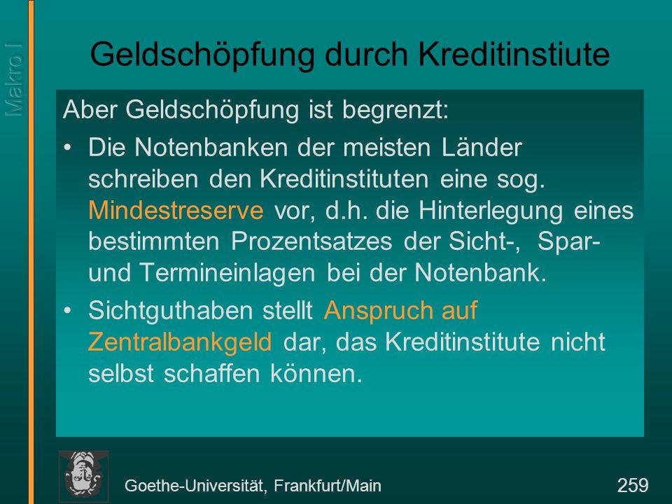 Goethe-Universität, Frankfurt/Main 259 Geldschöpfung durch Kreditinstiute Aber Geldschöpfung ist begrenzt: Die Notenbanken der meisten Länder schreibe