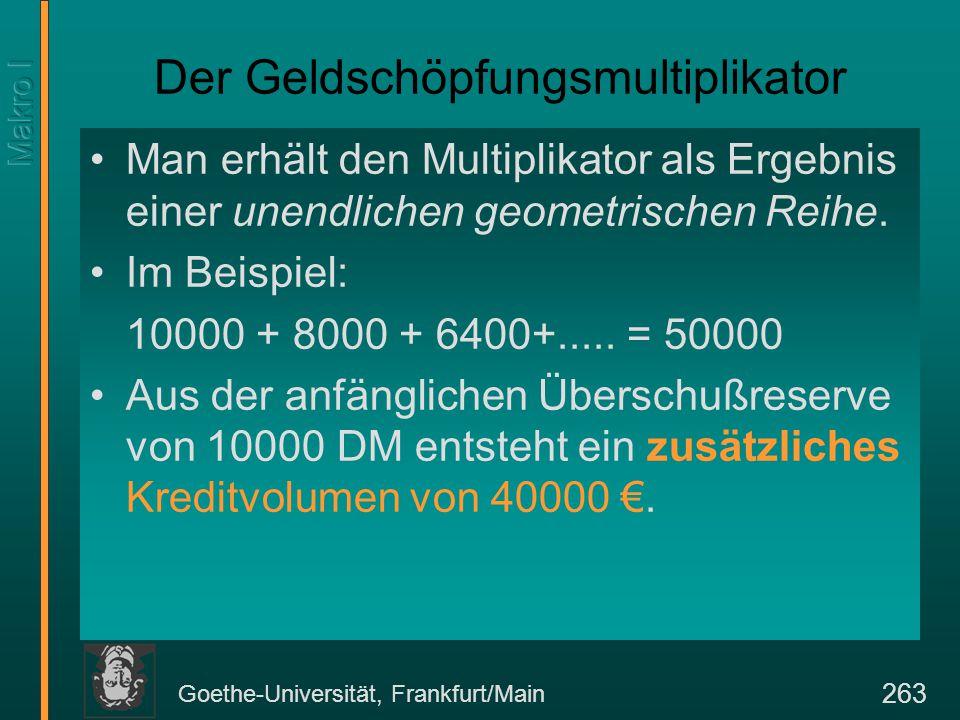Goethe-Universität, Frankfurt/Main 263 Der Geldschöpfungsmultiplikator Man erhält den Multiplikator als Ergebnis einer unendlichen geometrischen Reihe