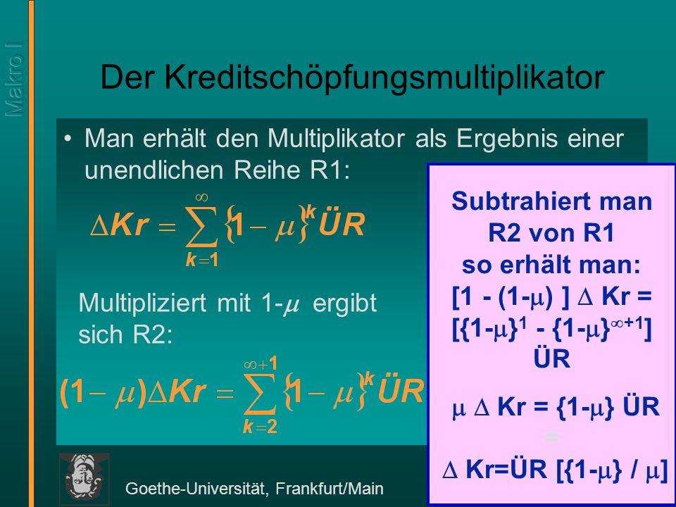 Goethe-Universität, Frankfurt/Main 264 Der Kreditschöpfungsmultiplikator Man erhält den Multiplikator als Ergebnis einer unendlichen Reihe R1: Subtrah