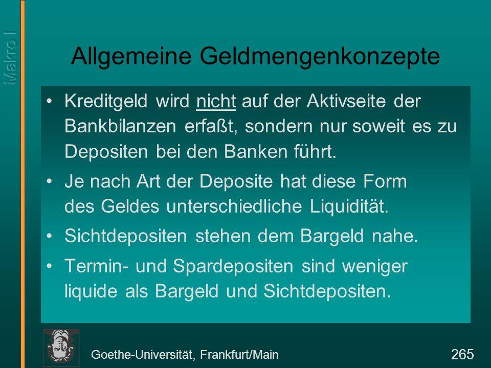 Goethe-Universität, Frankfurt/Main 265 Allgemeine Geldmengenkonzepte Kreditgeld wird nicht auf der Aktivseite der Bankbilanzen erfaßt, sondern nur sow