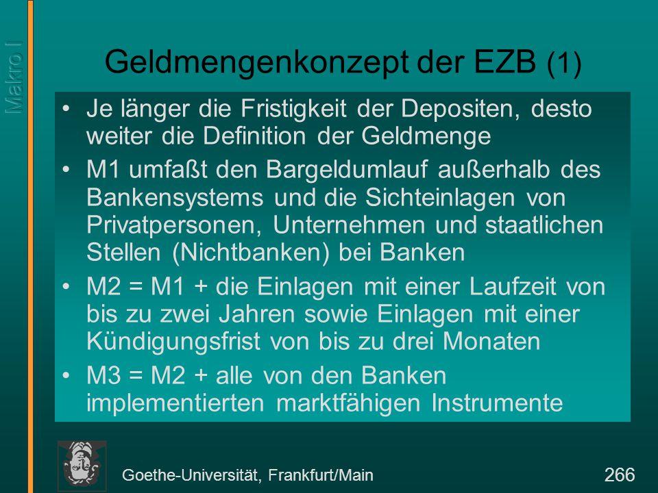 Goethe-Universität, Frankfurt/Main 266 Geldmengenkonzept der EZB (1) Je länger die Fristigkeit der Depositen, desto weiter die Definition der Geldmeng