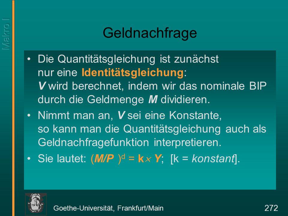 Goethe-Universität, Frankfurt/Main 272 Geldnachfrage Die Quantitätsgleichung ist zunächst nur eine Identitätsgleichung: V wird berechnet, indem wir da