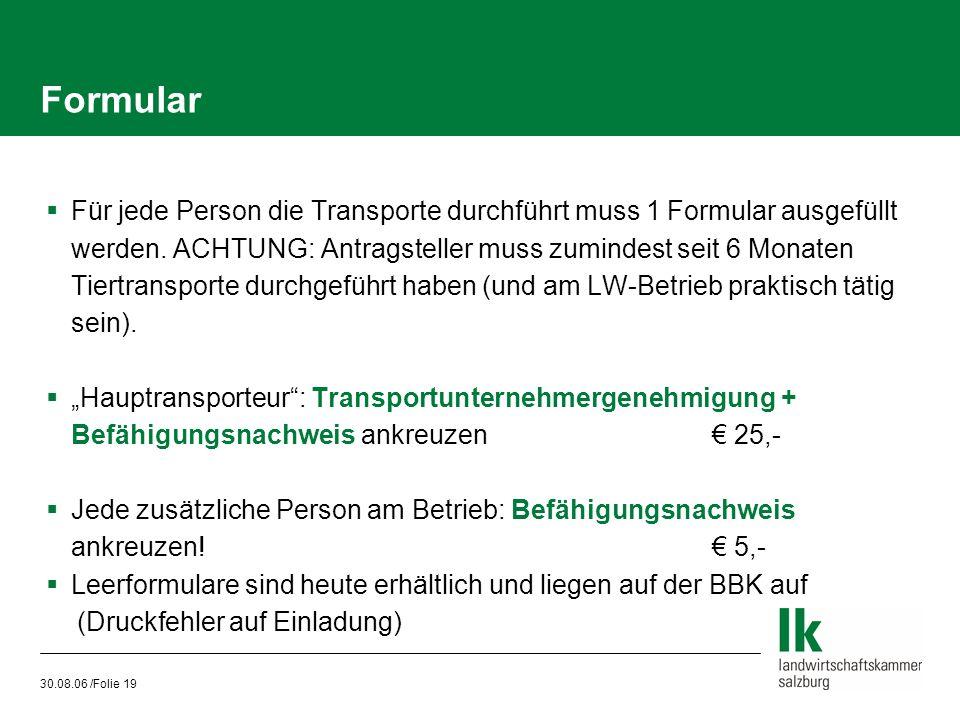 30.08.06 /Folie 19 Formular  Für jede Person die Transporte durchführt muss 1 Formular ausgefüllt werden. ACHTUNG: Antragsteller muss zumindest seit