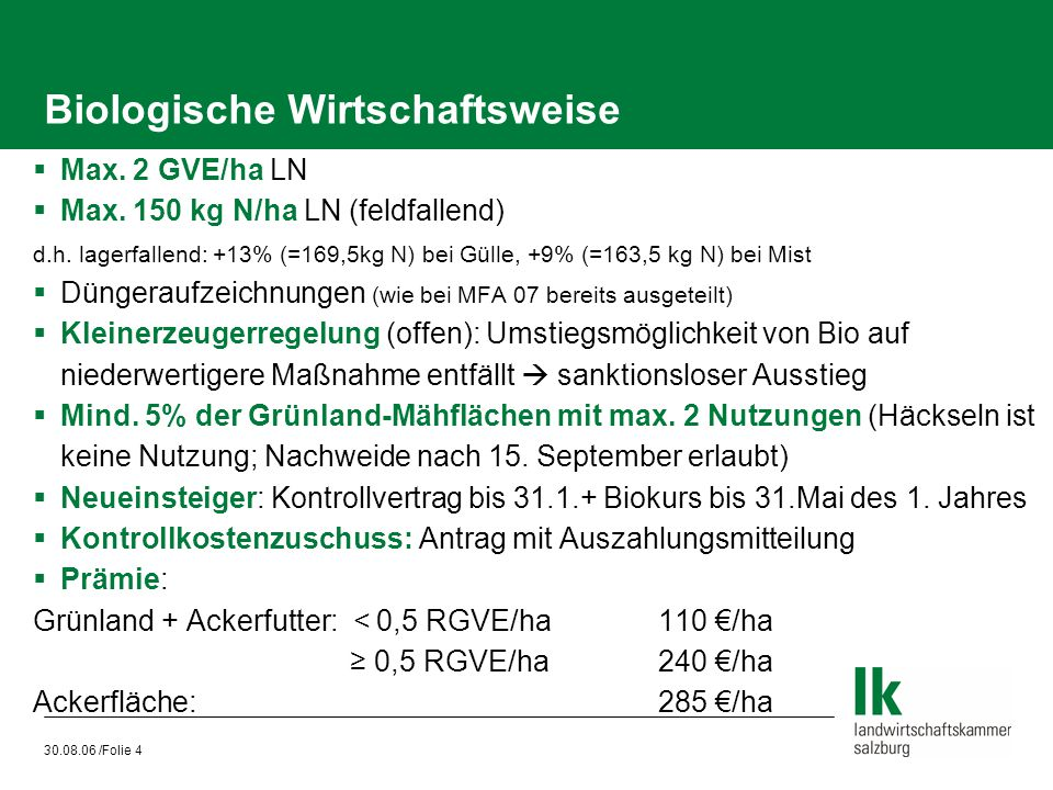 30.08.06 /Folie 4 Biologische Wirtschaftsweise  Max. 2 GVE/ha LN  Max. 150 kg N/ha LN (feldfallend) d.h. lagerfallend: +13% (=169,5kg N) bei Gülle,