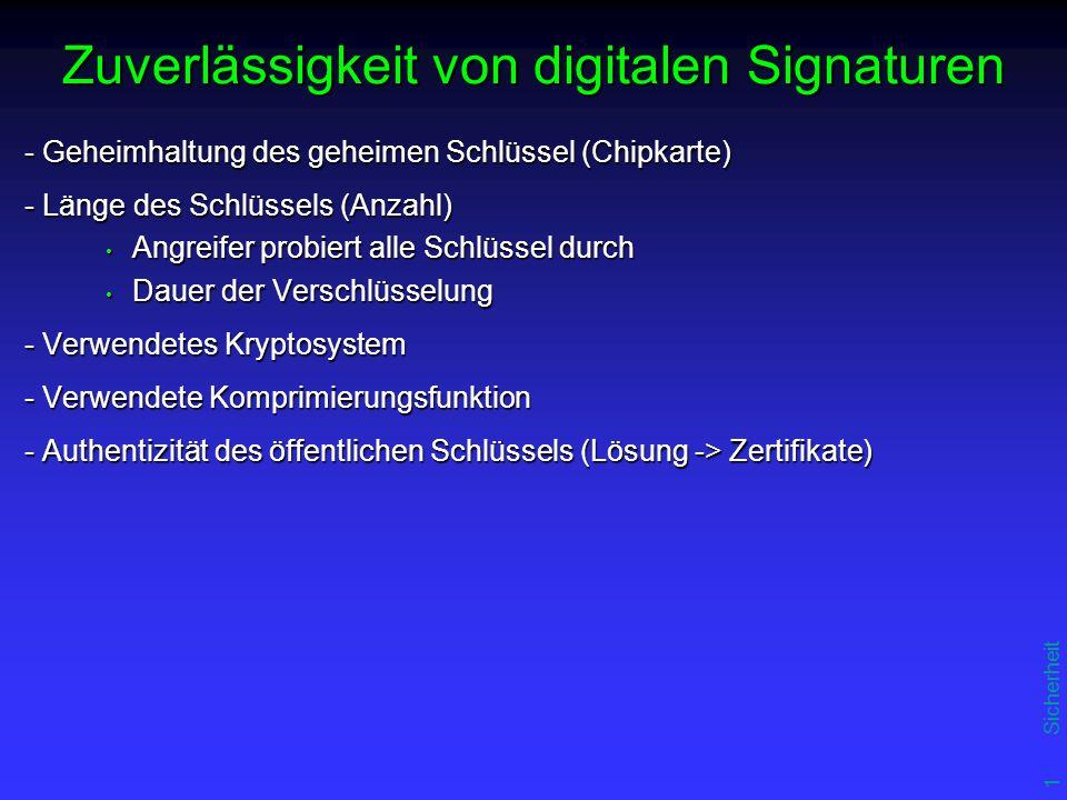 13 Sicherheit Zuverlässigkeit von digitalen Signaturen - Geheimhaltung des geheimen Schlüssel (Chipkarte) - Länge des Schlüssels (Anzahl) Angreifer probiert alle Schlüssel durch Angreifer probiert alle Schlüssel durch Dauer der Verschlüsselung Dauer der Verschlüsselung - Verwendetes Kryptosystem - Verwendete Komprimierungsfunktion - Authentizität des öffentlichen Schlüssels (Lösung -> Zertifikate)